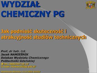 WYDZIAL  CHEMICZNY PG  Jak podniesc skutecznosc i atrakcyjnosc studi w technicznych  Prof. dr hab. inz. Jacek NAMIESNIK