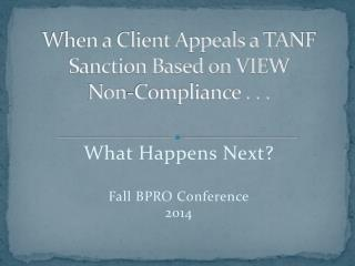 When a Client Appeals a TANF Sanction Based on VIEW  Non-Compliance . . .
