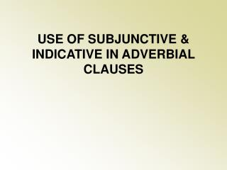 USE OF SUBJUNCTIVE & INDICATIVE IN ADVERBIAL CLAUSES