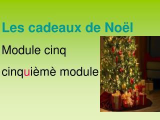 Les cadeaux de Noël Module cinq cinq u ièmè module