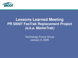 Lessons Learned Meeting PR 50007 FasTrak Replacement Project  (a.k.a. MarkeTrak)