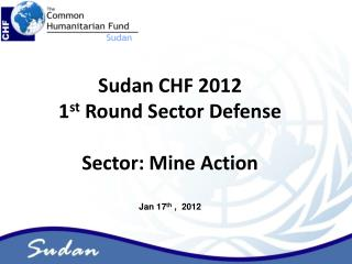 Sudan CHF 2012  1 st  Round Sector Defense Sector: Mine Action Jan 17 th  ,  2012