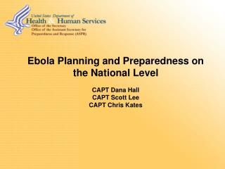 Ebola Planning and Preparedness on the National Level CAPT Dana Hall CAPT Scott Lee