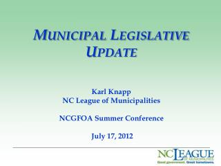 Municipal Legislative Update Karl Knapp NC League of Municipalities  NCGFOA Summer Conference