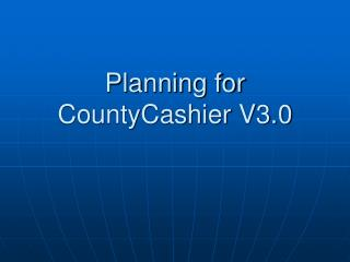 Planning for CountyCashier V3.0
