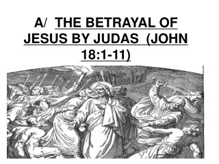 A/   THE BETRAYAL OF JESUS BY JUDAS  (JOHN 18:1-11)