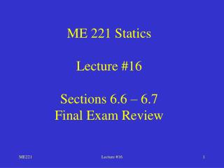 ME 221 Statics Lecture #16 Sections 6.6 – 6.7 Final Exam Review