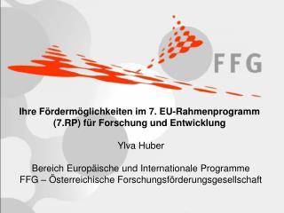 Ihre Fördermöglichkeiten im 7. EU-Rahmenprogramm  (7.RP) für Forschung und Entwicklung Ylva Huber