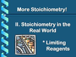 II. Stoichiometry in the Real World * Limiting Reagents