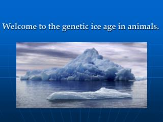 Welcome to the genetic ice age in animals.