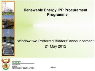 Renewable Energy IPP Procurement Programme      Window two Preferred Bidders  announcement 21 May 2012