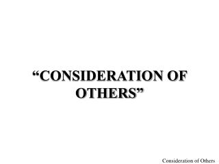 """CONSIDERATION OF OTHERS"""