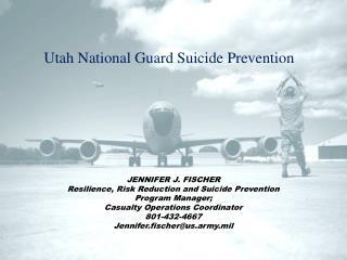 JENNIFER J. FISCHER Resilience, Risk Reduction and Suicide Prevention Program Manager;