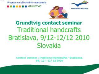 Grundtvig contact seminar Traditional handcrafts Bratislava, 9/12-12/12 2010 Slovakia