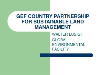 GEF COUNTRY PARTNERSHIP FOR SUSTAINABLE LAND MANAGEMENT