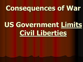 Consequences of War US Government  Limits Civil Liberties