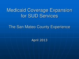 Medicaid Coverage Expansion for SUD Services The San Mateo County Experience
