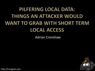 Pilfering Local Data: Things an Attacker Would want to Grab with Short Term Local Access