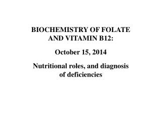 BIOCHEMISTRY OF FOLATE AND VITAMIN B12: October 15, 2014 Nutritional roles, and diagnosis