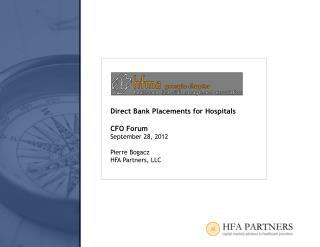 Direct Bank Placements for Hospitals CFO Forum September 28, 2012 Pierre Bogacz HFA Partners, LLC