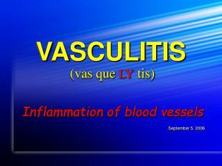 VASCULITIS  (vas que  LY  tis)