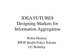 IDEA FUTURES Designing Markets for Information Aggregation