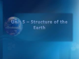 Unit 5 – Structure of the Earth