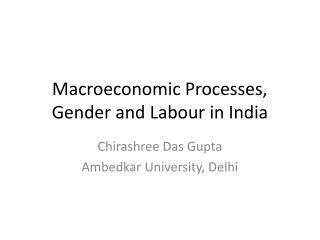 Macroeconomic Processes, Gender and Labour in India