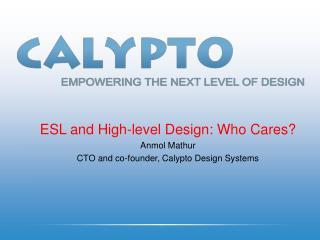 ESL and High-level Design: Who Cares? Anmol Mathur CTO and co-founder, Calypto Design Systems