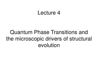 Lecture 4 Quantum Phase Transitions and the microscopic drivers of structural evolution