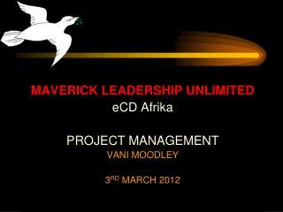 MAVERICK LEADERSHIP UNLIMITED eCD Afrika PROJECT MANAGEMENT VANI MOODLEY  3 RD  MARCH 2012