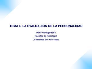 TEMA 6. LA EVALUACI�N DE LA PERSONALIDAD Maite Garaigordobil Facultad de Psicolog�a