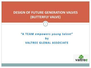 DESIGN OF FUTURE GENERATION VALVES (BUTTERFLY VALVE)