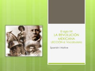 El siglo XX LA REVOLUCIÓN MEXICANA  LECCIÓN  6:  Vocabulario