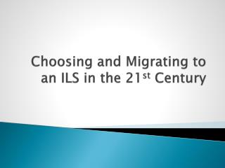 Choosing and Migrating to an ILS in the 21 st  Century