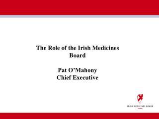The Role of the Irish Medicines Board Pat O'Mahony Chief Executive