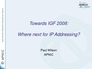 Towards IGF 2008: Where next for IP Addressing?