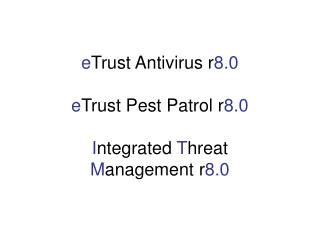 e Trust Antivirus r 8.0 e Trust Pest Patrol r 8.0 I ntegrated  T hreat  M anagement r 8.0