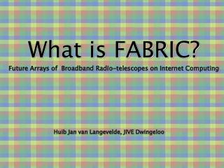 What is FABRIC? Future Arrays of  Broadband Radio-telescopes on Internet Computing