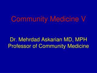 Community Medicine V Dr. Mehrdad Askarian MD, MPH Professor of Community Medicine