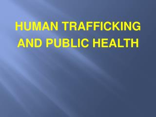 HUMAN TRAFFICKING AND PUBLIC HEALTH