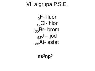 VII a grupa P.S.E. 9 F- fluor 17 Cl- hlor 35 Br- brom 53 J – jod 85 At- astat