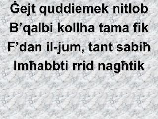 Ġejt quddiemek nitlob B'qalbi kollha tama fik F'dan il-jum, tant sabiħ Imħabbti rrid nagħtik