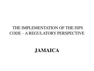 THE IMPLEMENTATION OF THE ISPS CODE – A REGULATORY PERSPECTIVE