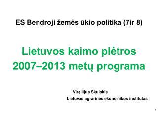ES B endroji žemės ūkio politika (7ir 8) Lietuvos kaimo plėtros  2007–2013 metų programa