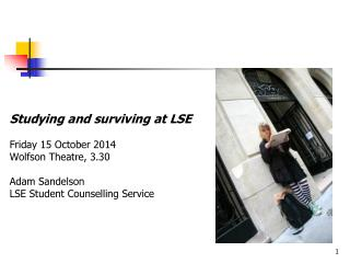 Studying and surviving at LSE 	Friday  15 October 2014  Wolfson  Theatre, 3.30 	Adam  Sandelson