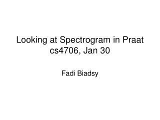 Looking at Spectrogram in Praat cs4706, Jan 30