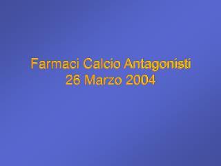 Farmaci Calcio Antagonisti 26 Marzo 2004