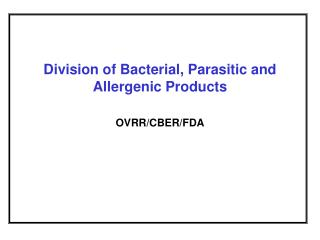 Division of Bacterial, Parasitic and Allergenic Products OVRR/CBER/FDA