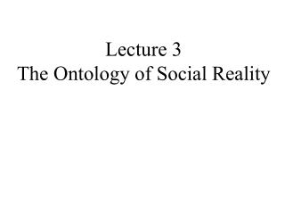 Lecture 3 The Ontology of Social Reality